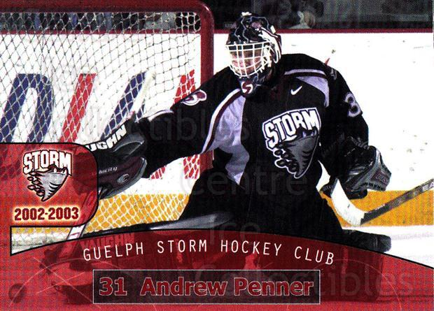 2002-03 Guelph Storm #1 Andrew Penner<br/>2 In Stock - $3.00 each - <a href=https://centericecollectibles.foxycart.com/cart?name=2002-03%20Guelph%20Storm%20%231%20Andrew%20Penner...&quantity_max=2&price=$3.00&code=103097 class=foxycart> Buy it now! </a>