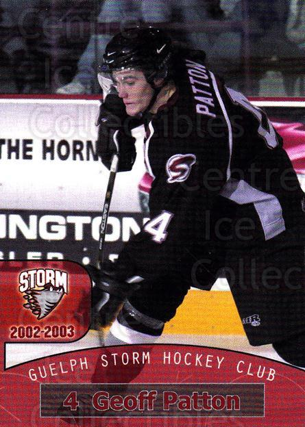 2002-03 Guelph Storm #11 Geoff Patton<br/>7 In Stock - $3.00 each - <a href=https://centericecollectibles.foxycart.com/cart?name=2002-03%20Guelph%20Storm%20%2311%20Geoff%20Patton...&quantity_max=7&price=$3.00&code=103098 class=foxycart> Buy it now! </a>