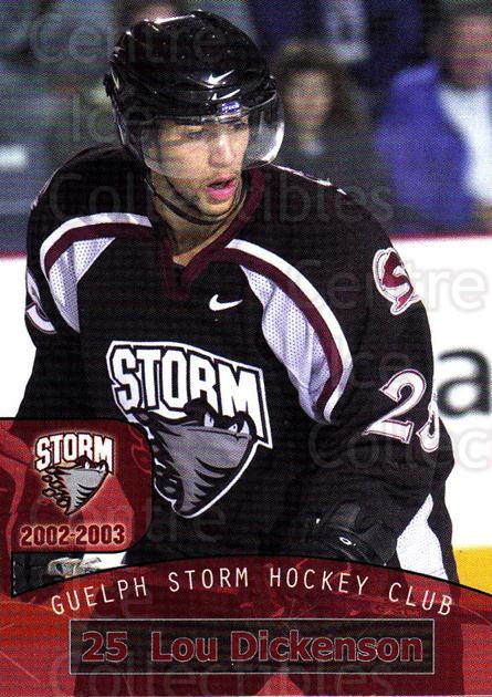 2002-03 Guelph Storm #12 Lou Dickenson<br/>2 In Stock - $3.00 each - <a href=https://centericecollectibles.foxycart.com/cart?name=2002-03%20Guelph%20Storm%20%2312%20Lou%20Dickenson...&quantity_max=2&price=$3.00&code=103099 class=foxycart> Buy it now! </a>