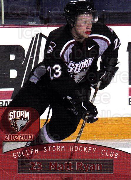 2002-03 Guelph Storm #13 Matt Ryan<br/>2 In Stock - $3.00 each - <a href=https://centericecollectibles.foxycart.com/cart?name=2002-03%20Guelph%20Storm%20%2313%20Matt%20Ryan...&quantity_max=2&price=$3.00&code=103100 class=foxycart> Buy it now! </a>
