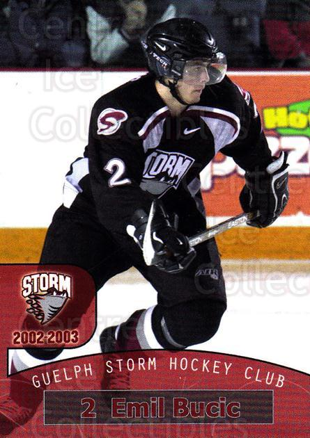 2002-03 Guelph Storm #21 Emil Bucic<br/>7 In Stock - $3.00 each - <a href=https://centericecollectibles.foxycart.com/cart?name=2002-03%20Guelph%20Storm%20%2321%20Emil%20Bucic...&quantity_max=7&price=$3.00&code=103109 class=foxycart> Buy it now! </a>