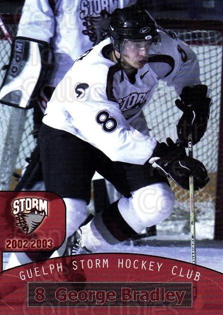 2002-03 Guelph Storm #9 George Bradley<br/>7 In Stock - $3.00 each - <a href=https://centericecollectibles.foxycart.com/cart?name=2002-03%20Guelph%20Storm%20%239%20George%20Bradley...&quantity_max=7&price=$3.00&code=103131 class=foxycart> Buy it now! </a>