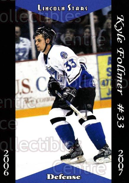 2006-07 Lincoln Stars #21 Kyle Follmer<br/>9 In Stock - $3.00 each - <a href=https://centericecollectibles.foxycart.com/cart?name=2006-07%20Lincoln%20Stars%20%2321%20Kyle%20Follmer...&quantity_max=9&price=$3.00&code=132028 class=foxycart> Buy it now! </a>