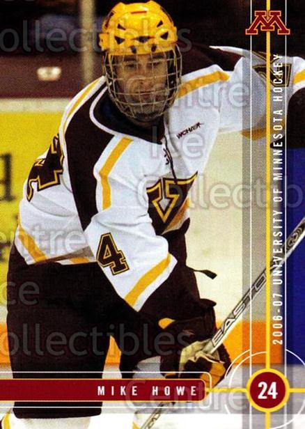 2006-07 Minnesota Golden Gophers #11 Mike Howe<br/>5 In Stock - $3.00 each - <a href=https://centericecollectibles.foxycart.com/cart?name=2006-07%20Minnesota%20Golden%20Gophers%20%2311%20Mike%20Howe...&quantity_max=5&price=$3.00&code=132132 class=foxycart> Buy it now! </a>