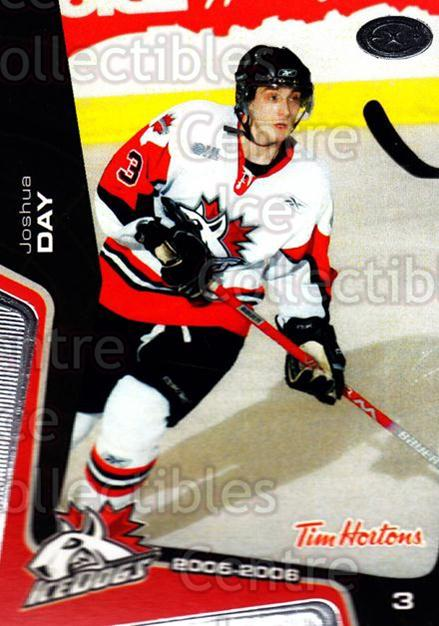 2005-06 Mississauga Ice Dogs #18 Josh Day<br/>1 In Stock - $3.00 each - <a href=https://centericecollectibles.foxycart.com/cart?name=2005-06%20Mississauga%20Ice%20Dogs%20%2318%20Josh%20Day...&quantity_max=1&price=$3.00&code=212645 class=foxycart> Buy it now! </a>