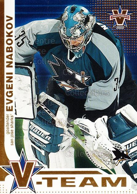 2001-02 Vanguard V-Team #9 Evgeni Nabokov<br/>4 In Stock - $3.00 each - <a href=https://centericecollectibles.foxycart.com/cart?name=2001-02%20Vanguard%20V-Team%20%239%20Evgeni%20Nabokov...&quantity_max=4&price=$3.00&code=227330 class=foxycart> Buy it now! </a>