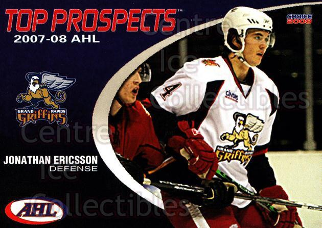 2007-08 AHL Top Prospects #8 Jonathan Ericsson<br/>2 In Stock - $3.00 each - <a href=https://centericecollectibles.foxycart.com/cart?name=2007-08%20AHL%20Top%20Prospects%20%238%20Jonathan%20Ericss...&price=$3.00&code=229579 class=foxycart> Buy it now! </a>