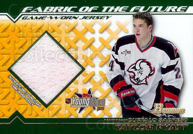2002-03 Bowman YoungStars Fabric of the Future #FFJTP Taylor Pyatt<br/>1 In Stock - $5.00 each - <a href=https://centericecollectibles.foxycart.com/cart?name=2002-03%20Bowman%20YoungStars%20Fabric%20of%20the%20Future%20%23FFJTP%20Taylor%20Pyatt...&quantity_max=1&price=$5.00&code=287367 class=foxycart> Buy it now! </a>