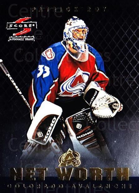 1997-98 Score Net Worth #13 Patrick Roy<br/>2 In Stock - $10.00 each - <a href=https://centericecollectibles.foxycart.com/cart?name=1997-98%20Score%20Net%20Worth%20%2313%20Patrick%20Roy...&price=$10.00&code=305696 class=foxycart> Buy it now! </a>