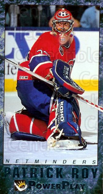 1993-94 PowerPlay Netminders #7 Patrick Roy<br/>10 In Stock - $5.00 each - <a href=https://centericecollectibles.foxycart.com/cart?name=1993-94%20PowerPlay%20Netminders%20%237%20Patrick%20Roy...&price=$5.00&code=308650 class=foxycart> Buy it now! </a>