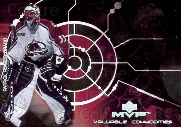 2000-01 Upper Deck MVP Valuable Commodities #2 Patrick Roy<br/>1 In Stock - $10.00 each - <a href=https://centericecollectibles.foxycart.com/cart?name=2000-01%20Upper%20Deck%20MVP%20Valuable%20Commodities%20%232%20Patrick%20Roy...&price=$10.00&code=351467 class=foxycart> Buy it now! </a>