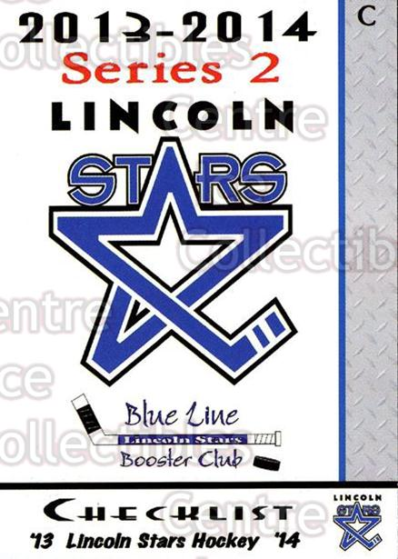 2013-14 Lincoln Stars #29 Checklist<br/>4 In Stock - $3.00 each - <a href=https://centericecollectibles.foxycart.com/cart?name=2013-14%20Lincoln%20Stars%20%2329%20Checklist...&quantity_max=4&price=$3.00&code=643150 class=foxycart> Buy it now! </a>