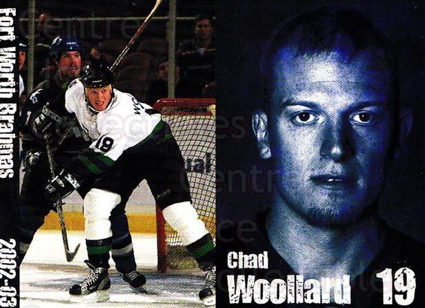 2002-03 Fort Worth Brahmas #18 Chad Woollard<br/>1 In Stock - $3.00 each - <a href=https://centericecollectibles.foxycart.com/cart?name=2002-03%20Fort%20Worth%20Brahmas%20%2318%20Chad%20Woollard...&price=$3.00&code=721466 class=foxycart> Buy it now! </a>