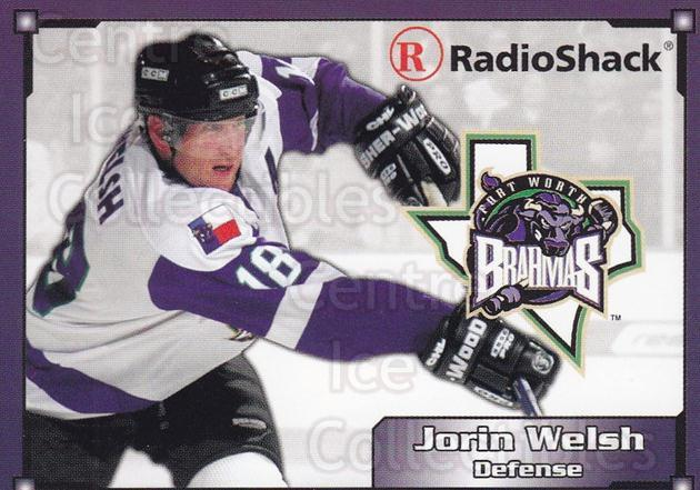 2004-05 Fort Worth Brahmas #17 Jorin Welsh<br/>1 In Stock - $3.00 each - <a href=https://centericecollectibles.foxycart.com/cart?name=2004-05%20Fort%20Worth%20Brahmas%20%2317%20Jorin%20Welsh...&price=$3.00&code=721496 class=foxycart> Buy it now! </a>