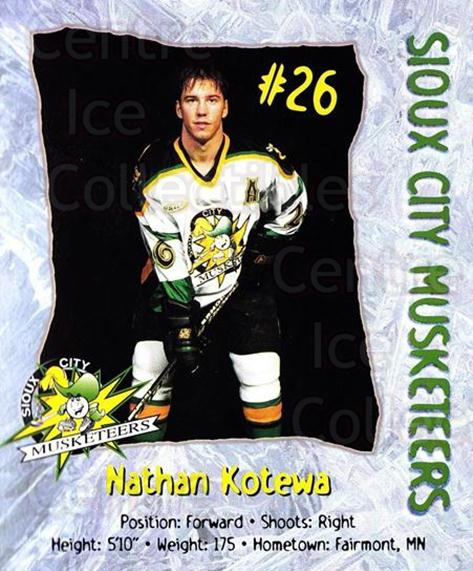 1998-99 Sioux City Musketeers #11 Nathan Kotewa<br/>2 In Stock - $5.00 each - <a href=https://centericecollectibles.foxycart.com/cart?name=1998-99%20Sioux%20City%20Musketeers%20%2311%20Nathan%20Kotewa...&quantity_max=2&price=$5.00&code=731519 class=foxycart> Buy it now! </a>