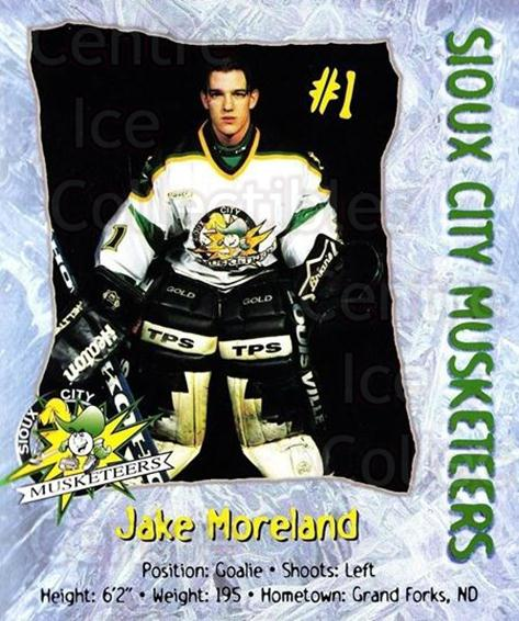 1998-99 Sioux City Musketeers #14 Jake Moreland<br/>2 In Stock - $5.00 each - <a href=https://centericecollectibles.foxycart.com/cart?name=1998-99%20Sioux%20City%20Musketeers%20%2314%20Jake%20Moreland...&quantity_max=2&price=$5.00&code=731522 class=foxycart> Buy it now! </a>