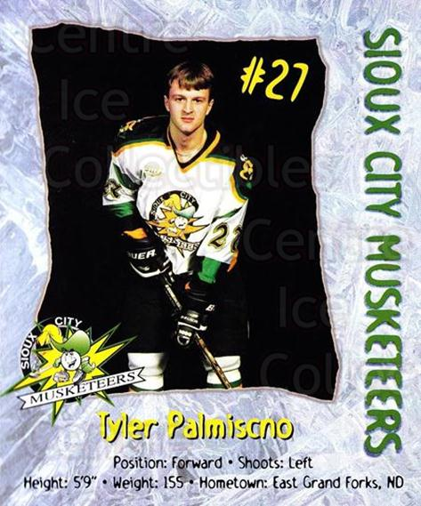 1998-99 Sioux City Musketeers #19 Tyler Palmiscno<br/>2 In Stock - $5.00 each - <a href=https://centericecollectibles.foxycart.com/cart?name=1998-99%20Sioux%20City%20Musketeers%20%2319%20Tyler%20Palmiscno...&quantity_max=2&price=$5.00&code=731527 class=foxycart> Buy it now! </a>