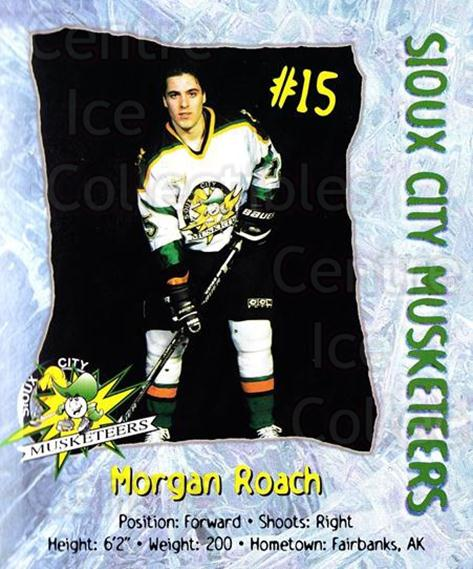 1998-99 Sioux City Musketeers #21 Morgan Roach<br/>2 In Stock - $5.00 each - <a href=https://centericecollectibles.foxycart.com/cart?name=1998-99%20Sioux%20City%20Musketeers%20%2321%20Morgan%20Roach...&quantity_max=2&price=$5.00&code=731529 class=foxycart> Buy it now! </a>
