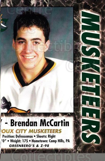 2000-01 Sioux City Musketeers #18 Brendan McCartin<br/>1 In Stock - $5.00 each - <a href=https://centericecollectibles.foxycart.com/cart?name=2000-01%20Sioux%20City%20Musketeers%20%2318%20Brendan%20McCarti...&quantity_max=1&price=$5.00&code=731572 class=foxycart> Buy it now! </a>