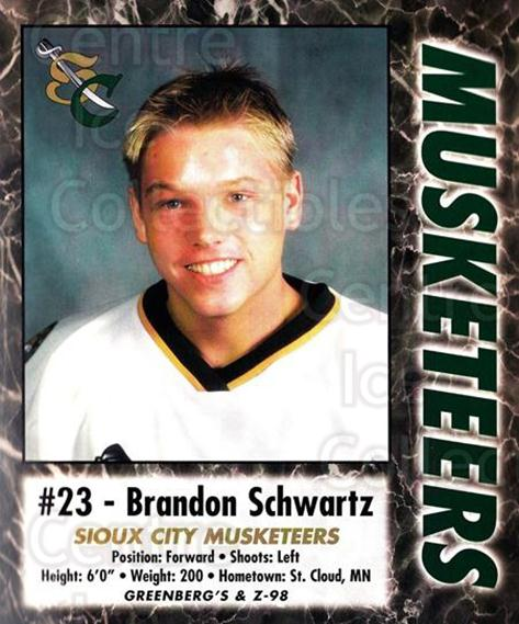 2000-01 Sioux City Musketeers #23 Brandon Schwartz<br/>1 In Stock - $5.00 each - <a href=https://centericecollectibles.foxycart.com/cart?name=2000-01%20Sioux%20City%20Musketeers%20%2323%20Brandon%20Schwart...&quantity_max=1&price=$5.00&code=731577 class=foxycart> Buy it now! </a>