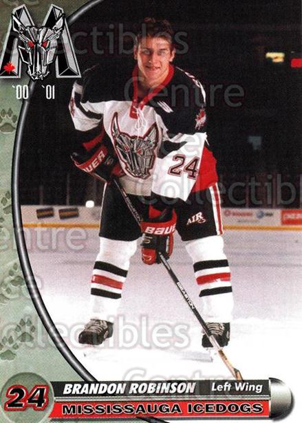 2000-01 Mississauga Ice Dogs #19 Brandon Robinson<br/>8 In Stock - $3.00 each - <a href=https://centericecollectibles.foxycart.com/cart?name=2000-01%20Mississauga%20Ice%20Dogs%20%2319%20Brandon%20Robinso...&quantity_max=8&price=$3.00&code=85795 class=foxycart> Buy it now! </a>